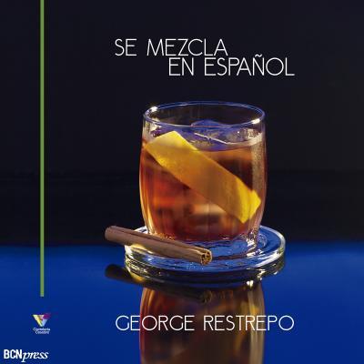 30NOVIEMBRE2015 Coctelería Creativa presentó 'Se Mezcla en Español' de George Restrepo. Portada.